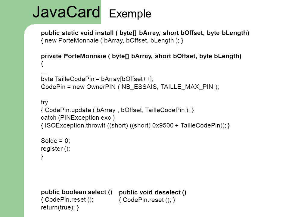 JavaCard Exemple. public static void install ( byte[] bArray, short bOffset, byte bLength) { new PorteMonnaie ( bArray, bOffset, bLength ); }